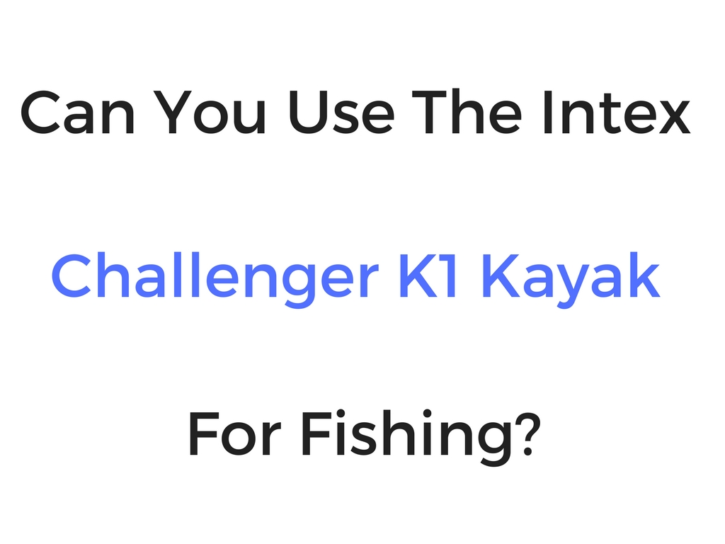 Can You Use The Intex Explorer K1 Kayak For Fishing?