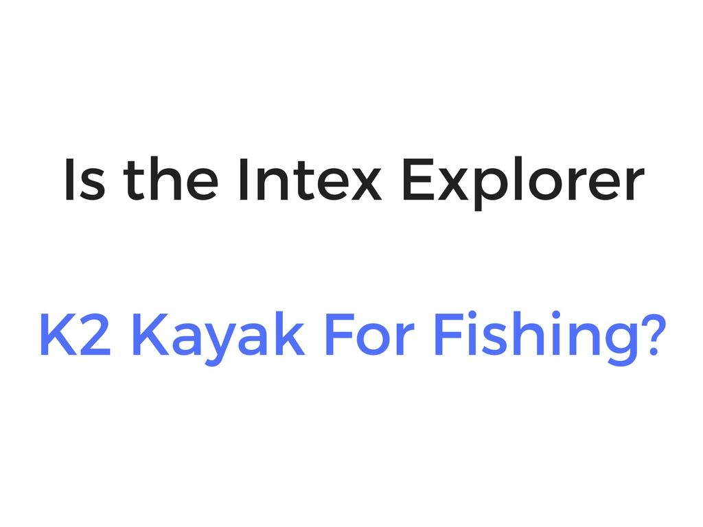 Can You Use The Intex Explorer K2 Kayak For Fishing?